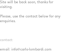 Site will be back soon, thanks for visiting. Please, use the contact below for any enquiries. contact: email: info@carlo-lombardi.com